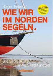 Wie wir im Norden segeln.: Eine Liebeserklärung an Watt, Gezeit und Siel. Mit Checklisten zu Trockenfallen, Gezeitennavigation, Schleusen
